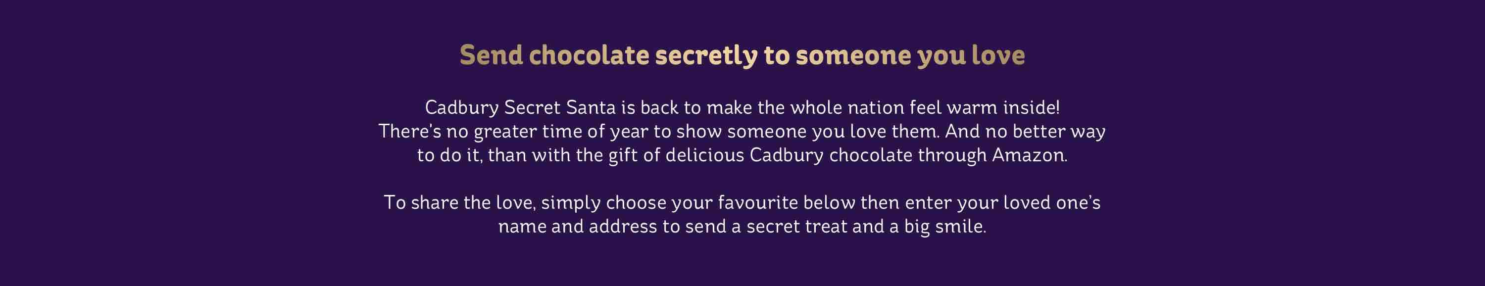 send chocolates secretly to someone you love. Cadbury Secret Santa is back to make the whole nation feel warm inside! There's no greater time of year to show someone you love them. And no better way to do it, than with the gift of delicious Cadbury chocolate through Amazon. To share the love, simply choose your favourite below then enter your loved ones name and address to send a secret treat and a big smile.