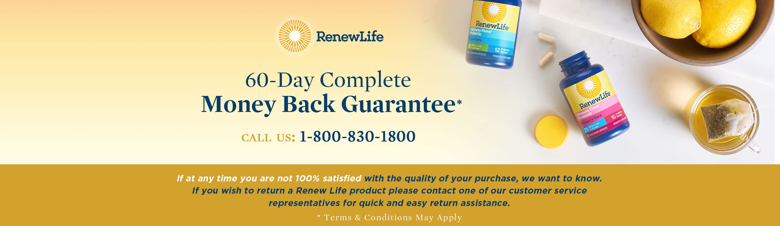 Renew Life. 60-Day Complete Money Back Guarantee. call us: 1-800-830-1800. If at any time you are not 100% satisfied with the quality of your purchase, we want to know. If you wish to return a Renew Life product please contact one of our customer service representatives for quick and easy return assistance.  Terms & Conditions May Apply