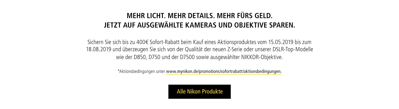 MEHR LICHT. MEHR DETAILS. MEHR FÜRS GELD. JETZT AUF AUSGEWÄHLTE KAMERAS UND OBJEKTIVE SPAREN.  Sichern Sie sich bis zu 400€ Sofort-Rabatt beim Kauf eines Aktionsproduktes vom 15.05.2019 bis zum 18.08.2019 und überzeugen Sie sich von der Qualität der neuen Z-Serie oder unserer DSLR-Top-Modelle wie der D850, D750 und der D7500 sowie ausgewählter NIKKOR-Objektive.