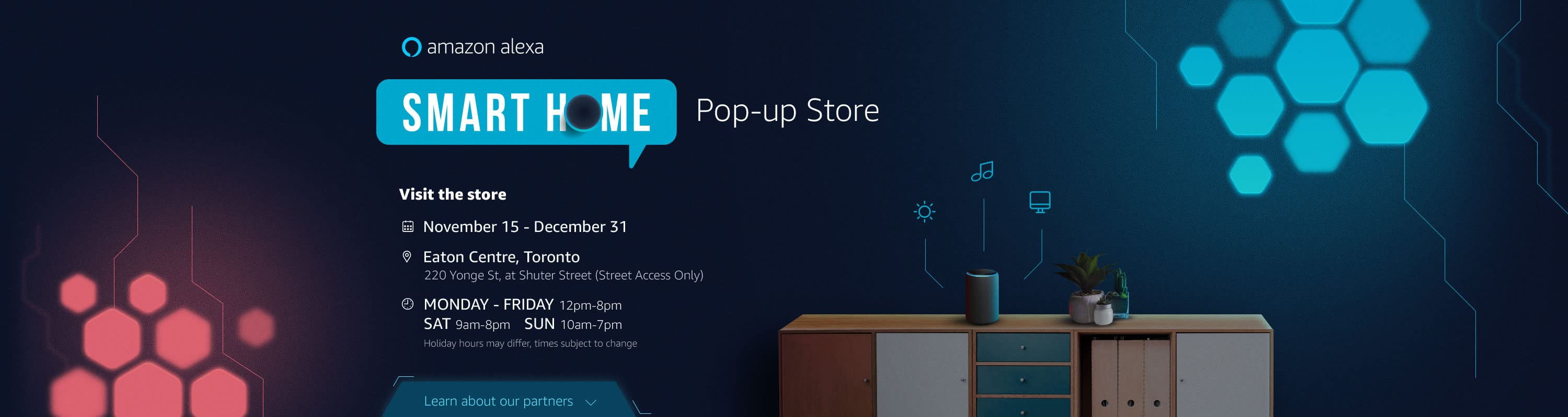 Amazon Alexa - Smart Home Pop-up Store  Visit the store November 15th to December 31st at Eaton Centre.  Learn about our partners below.