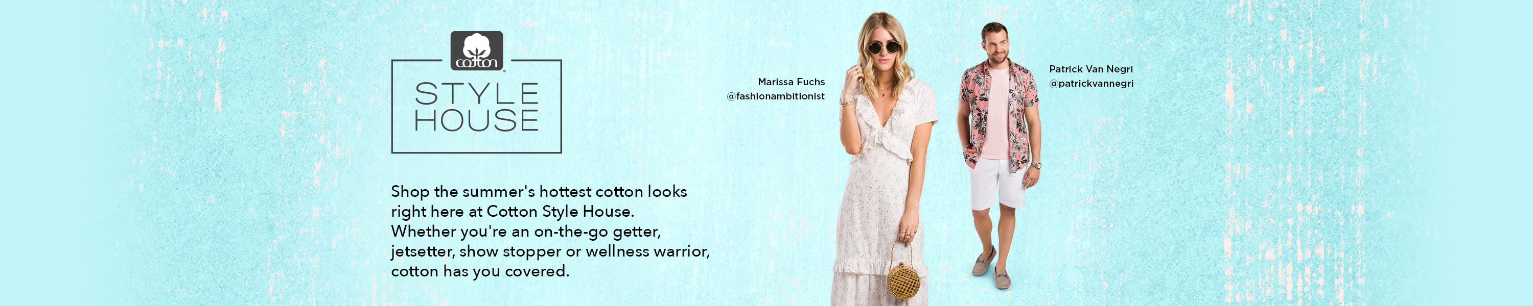 Cotton Style House. Shop the summer's hottest cotton looks right here at Cotton Style House. Whether you're an on-the-go getter, jetsetter, show stopper or wellness warrior, cotton has you covered.