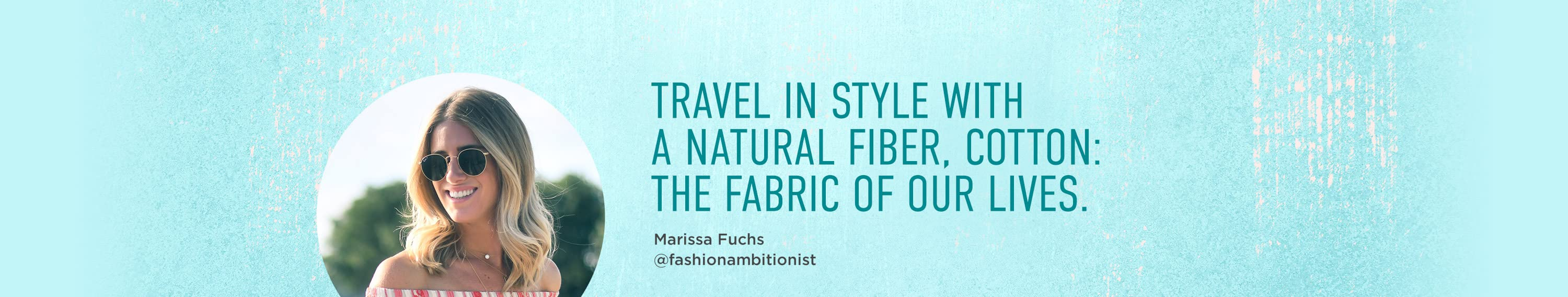 TRAVEL IN STYLE WITH A NATURAL FIBER, COTTON:THE FABRIC OF OUR LIVES.