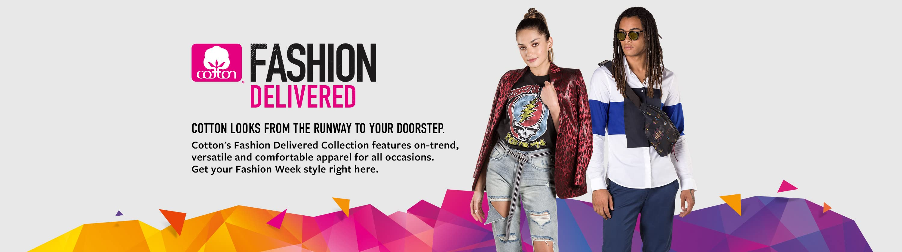 Cotton's Fashion Delivered collection features on-trend, versatile and comfortable apparel for all occasions. Get Fashion Week styles right here.