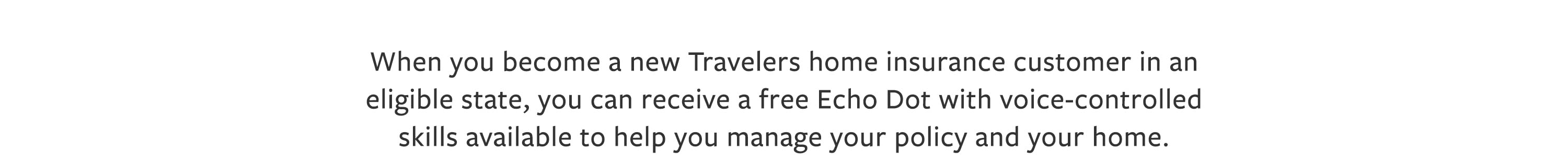 When you become a new Travelers home insurance customer in an eligible state, you can receive a free Echo Dot with voice-controlled skills available to help you manage your policy and your home.