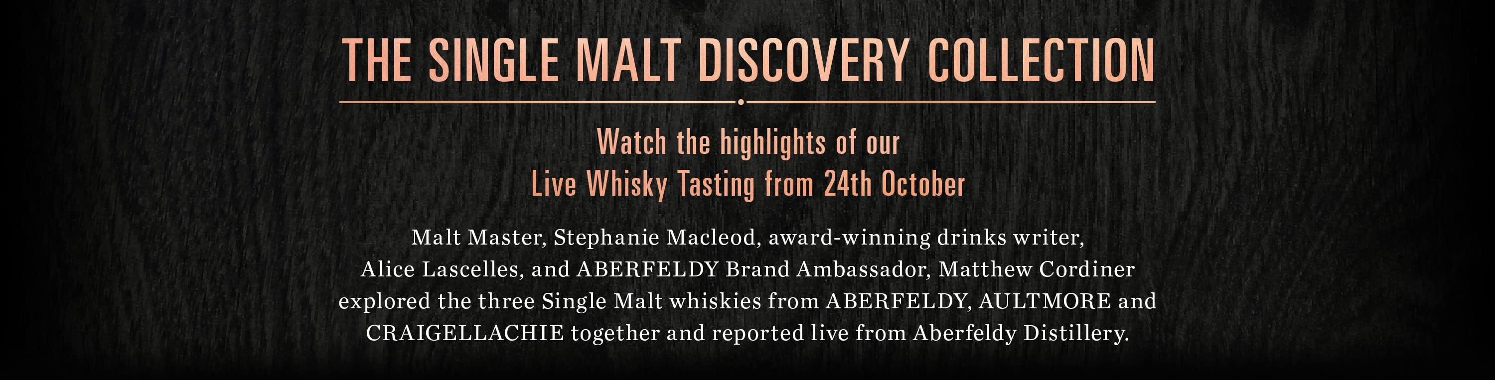 The Single Malt Discovery Collection Watch the highlights of ourLive Whisky Tasting from 24th October Malt Master, Stephanie Macleod, award-winning drinks writer,Alice Lascelles, and ABERFELDY Brand Ambassador, Matthew Cordinerexplored the three Single Malt whiskies from ABERFELDY, AULTMORE and CRAIGELLACHIE together and reported live from Aberfeldy Distillery.
