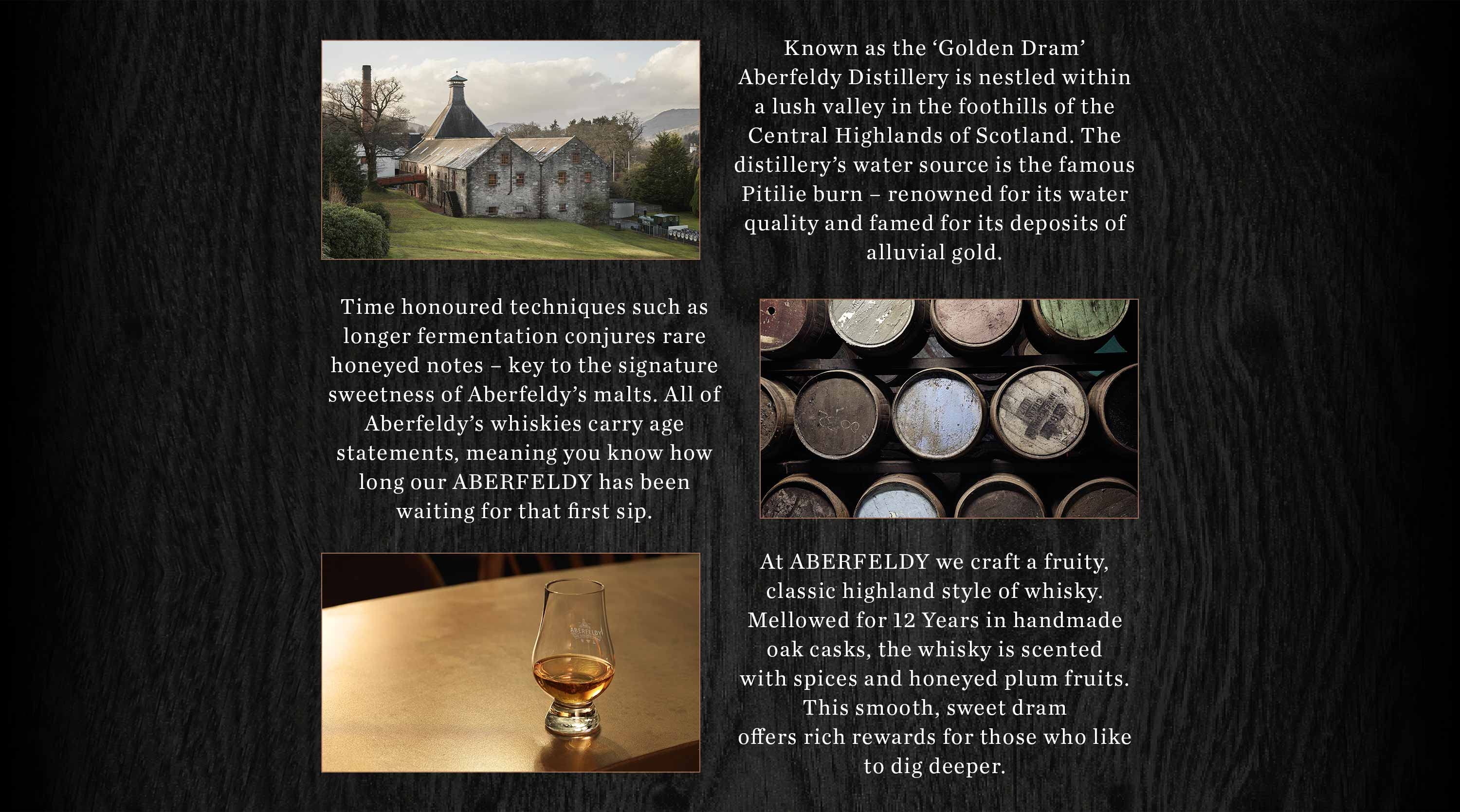 Known as the 'Golden Dram'Aberfeldy Distillery is nestled within a lush valley in the foothills of the Central Highlands of Scotland. The distillery's water source is the famous Pitilie burn – renowned for its water quality and famed for its deposits of alluvial gold.  Time honoured techniques such as longer fermentation conjures rarehoneyed notes – key to the signature sweetness of Aberfeldy's malts. All of Aberfeldy's whiskies carry agestatements, meaning you know how long our Aberfeldy has been waiting for that first sip.  At Aberfeldy we craft a fruity, classichighland style of whisky. Mellowed for 12 Years in handmade oak casks, the whisky is scented with spices andhoneyed plump fruits. This smooth, sweet dram offers rich rewards for those who like to dig deeper.