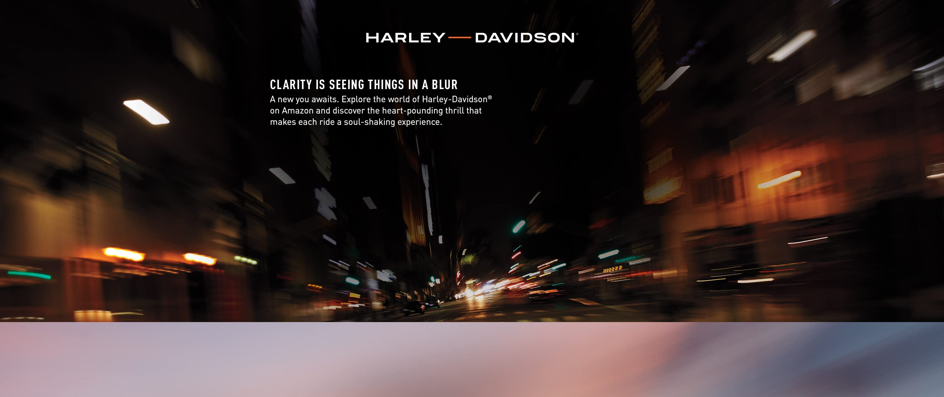 Clarity is seeing things in a blur. A new you awaits. Explore the world of Harley-Davidson on Amazon.