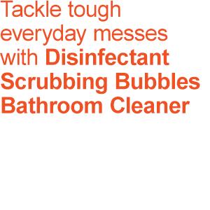 Tackle tough everyday messes with Disinfectant Scrubbing Bubbles Bathroom Cleaner.