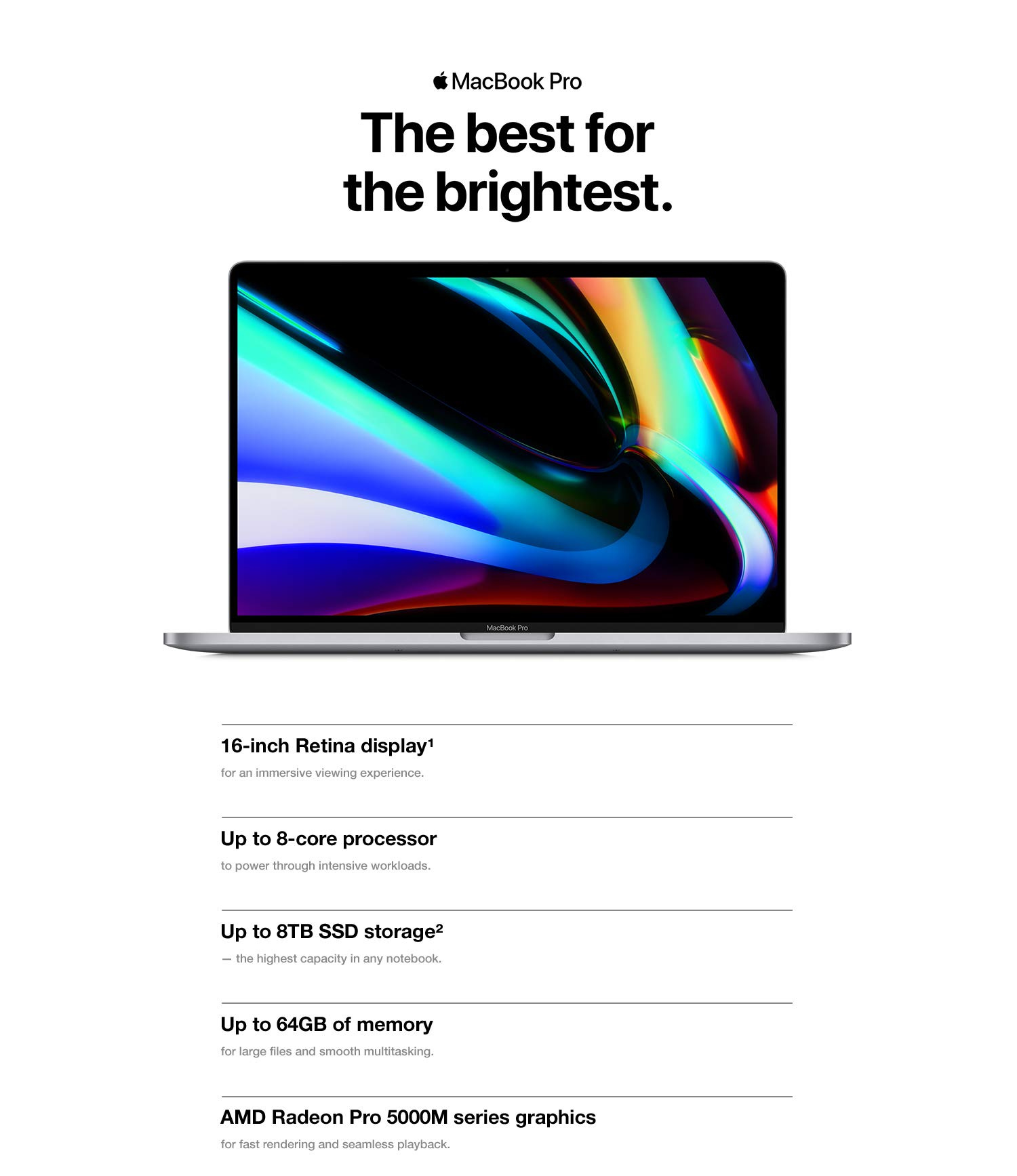 MacBook Pro. The best for the brightest. 16-inch Retina display for an immersive viewing experience.  Up to 8-core processor to power through intensive workloads. Up to 8TB SSD storage - the highest capacity in any notebook. Up to 64GB of memory for large files and smooth multitasking. AMD Radeon Pro 5000M series graphics for fast rendering and seamless playback.
