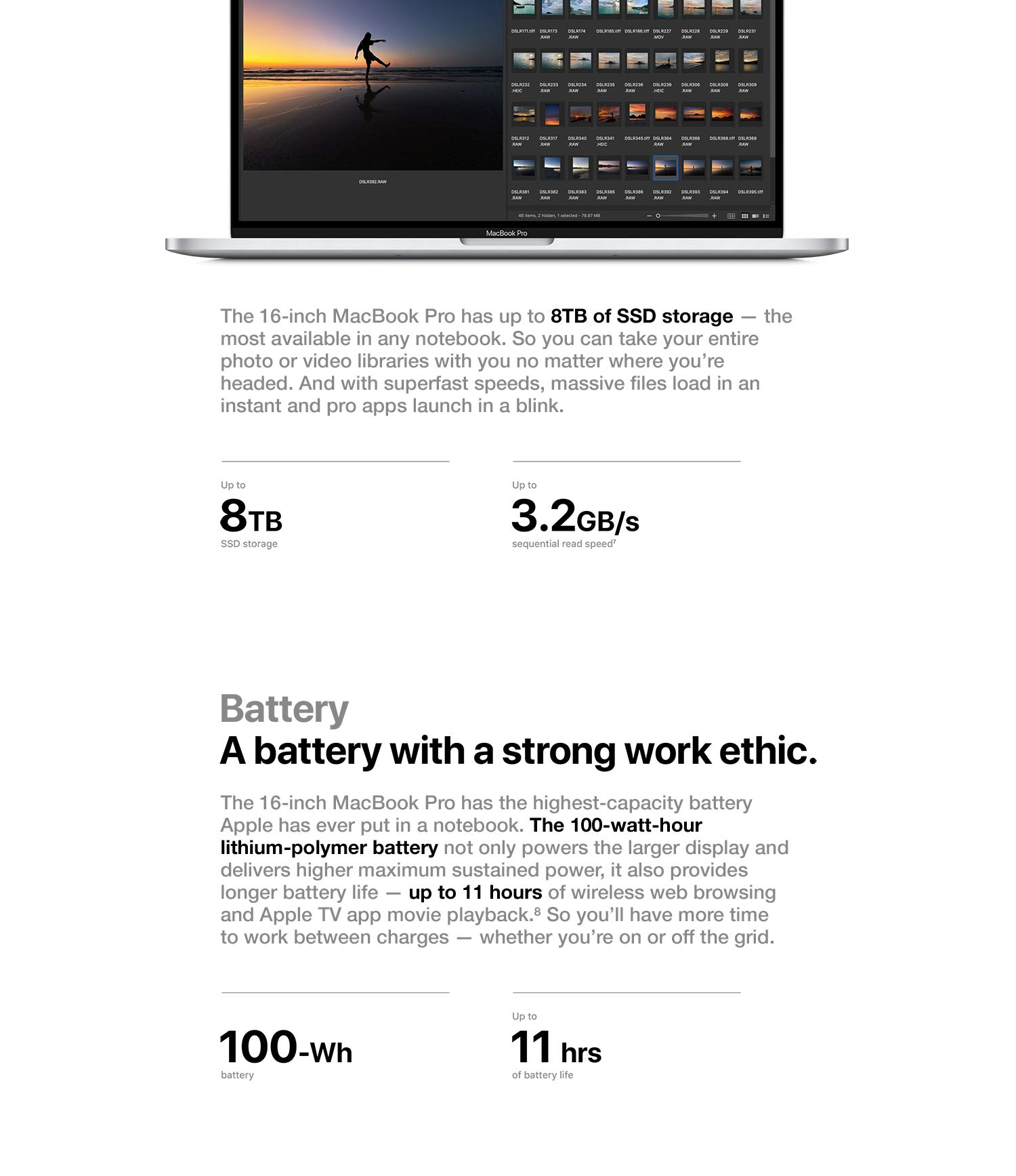 Storage. Bring you whole studio with you. The 16-inch MacBook Pro has up to 8TB of SSD storage - the most available in any notebook. So you can take your entire photo or video libraries with you no matter where you're headed. And with super fast speeds, massive files load in an instant and pro apps launch in a blink. Battery. A battery with a strong work ethic. The 16-inch MacBook Pro has the highest-capacity batter Apple has ever put in a notebook. The 100-watt-hour lithium-polymer battery not only powers the larger display and delivers higher maximum sustained power, it also provides longer battery life - up to 11 hours of wireless web browsing and Apple TV app movie playback. So you'll have more time to work between charges - whether you're on or off the grid.