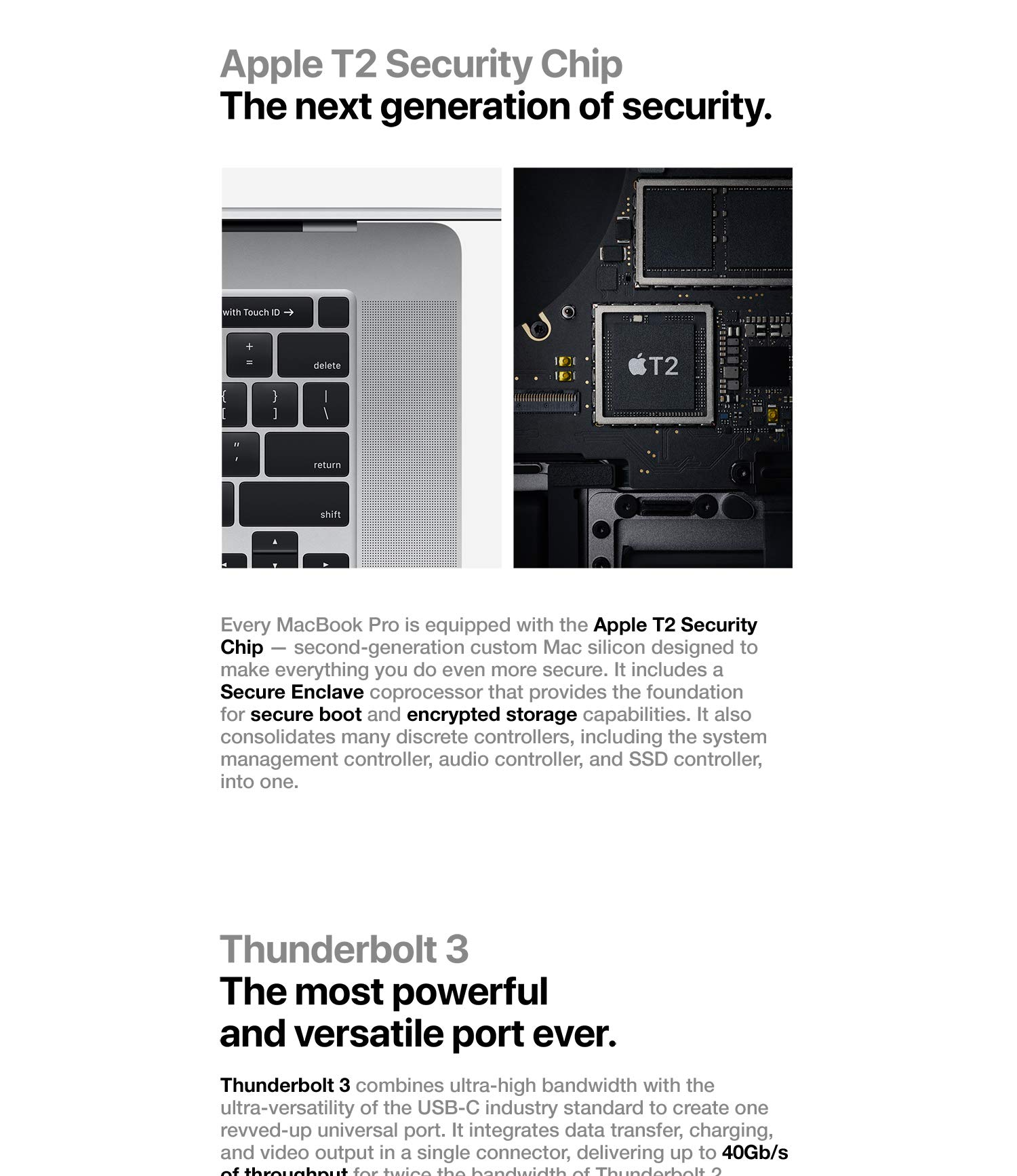 Apple T2 Security Chip. The next generation of security. Every MacBook Pro is equipped with the Apple T2 Security Chip - second-generation custom Mac silicon designed to make everything you do even more secure. It includes a Secure Enclave coprocessor that provides the foundation for secure boot and encrypted storage capabilities. It also consolidates many discrete controllers, including the system management, audio controller, and SSD controller, into one.