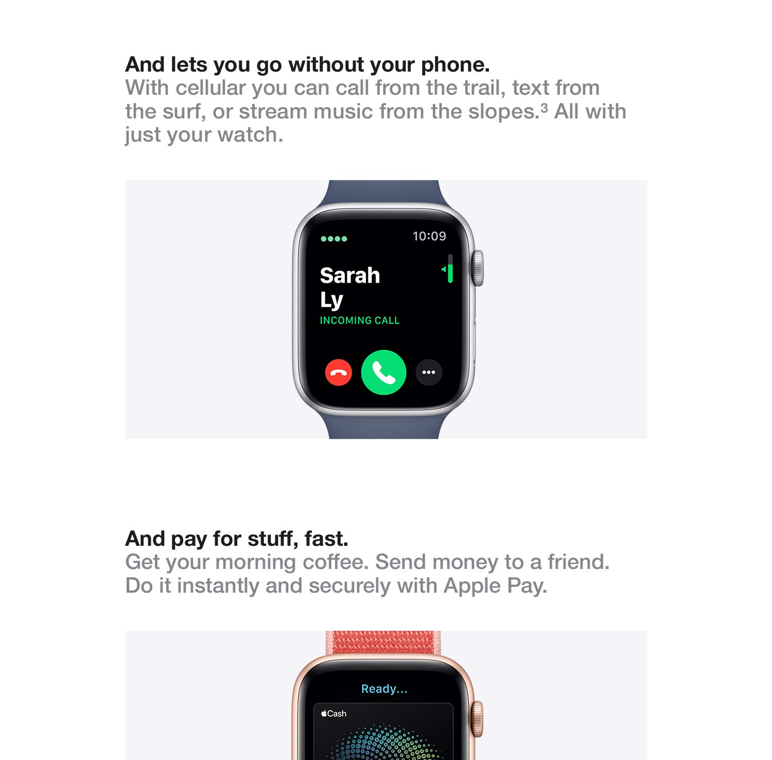 And lets you go without your phone. With cellular you can call from the trail, text from the surf, or stream music from the slopes. All with just your watch. And pay for stuff, fast. Get your morning coffee. Send money to a friend. Do it instantly and securely with Apple Pay.