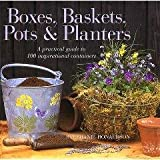 Boxes, Baskets, Planters and Pots: A Practical Guide to 100 Inspirational Containers