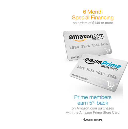 Special financing on orders $149 or more with the Amazon.com Store Card. Prime members earn 5% back with the Amazon Prime Store Card.