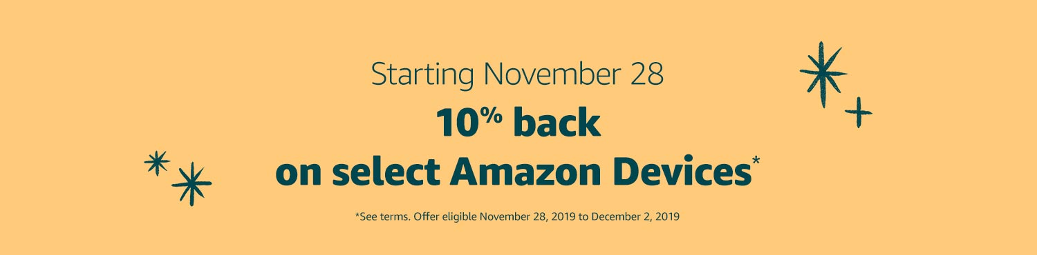 Starting November 28: 10% back on select Amazon Devices* *See terms. Offer eligible November 28, 2019 to December 2, 2019