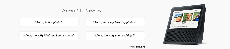 "On your Echo Show, try ""Alexa, take a photo"" ""Alexa, show my This Day photos"" ""Alexa, show My Wedding Photos album"" ""Alexa show photos of dogs (Prime exclusive"""