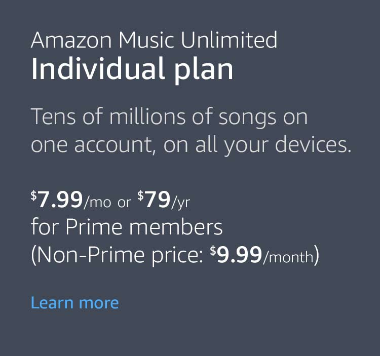 Amazon Music Unlimited Individual plan. Tens of millions of songs on one account, on all your devices. $7.99 per month or $79 per year for Prime members (Non-Prime price: $9.99 per month). Learn more.