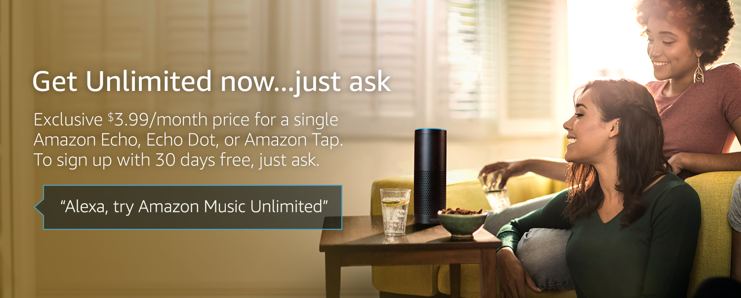 """Get Unlimited now...just ask. Exclusive $3.99/month price for a single Amazon Echo, Echo Dot, or Amazon Tap. To sign up, with 30 days free, just ask. """"Alexa, try Amazon Music Unlimited"""""""