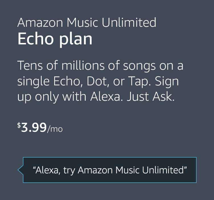 """Amazon Music Unlimited Echo plan: $3.99 per month. Tens of millions of songs on a single Echo, Dot, or Tap. Sign up only with Alexa. Just Ask. """"Alexa, try Amazon Music Unlimited"""""""