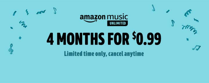 Amazon Music Unlimited. 4 months for $0.99. Limited time offer.  Unlimited access to 50 million songs. Just $7.99 a month.