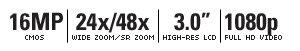 "16 MEGAPIXELS | 24X/48X WIDE ZOOM/SR ZOOM | 3.0"" HIGH-RES LCD | 1080P FULL HD VIDEO"