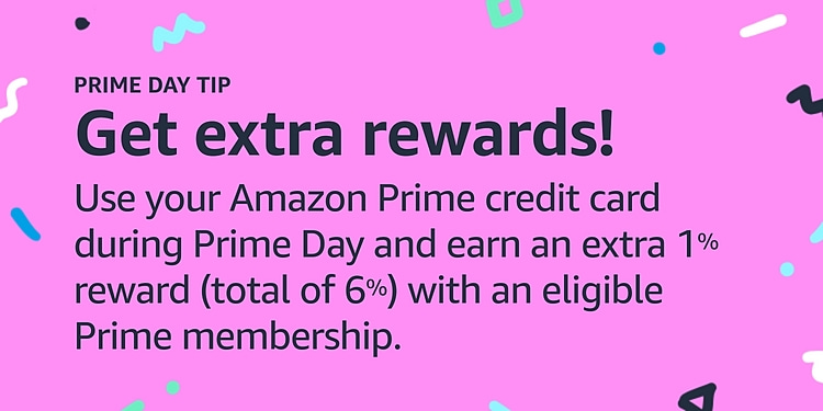 Use your Amazon Prime credit card during Prime Day and earn an extra 1% rewards with an eligible Prime membership.