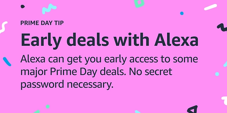 Early deals with Alexa Alexa can get you early access to some major Prime Day deals. No secret password necessary.