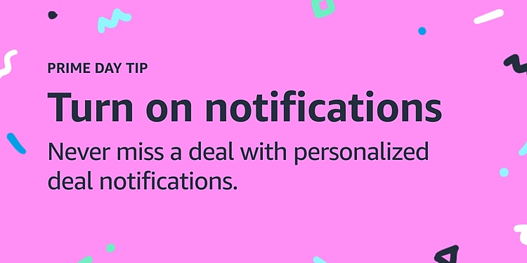 Turn on notifications Never miss a deal with personalised deal notifications. Prime Day tip