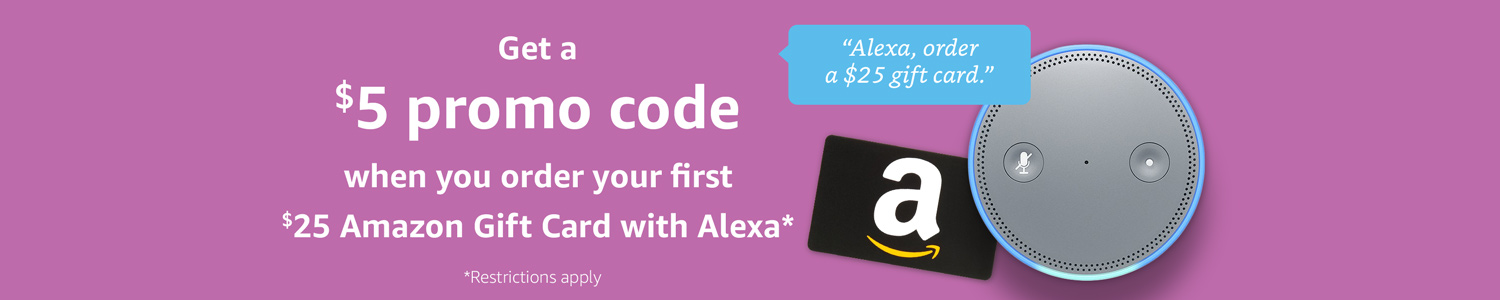 Get a $5 promo code when you order a $25 Amazon Gift Card with Alexa*          *Restrictions apply
