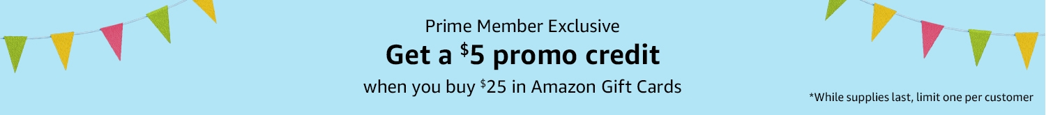 Prime Member Exclusive: Get a $5 promo credit when you buy $25 in Amazon Gift Cards*