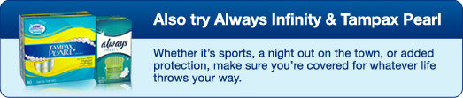 Also try Always Infinity® and Tampax® Pearl® / Whether it's sports, a night out on the town, or added protection, make sure you're covered for whatever life throws your way.