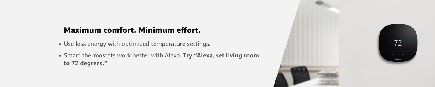 """Maximum comfort. Minimum effort.  - Use less energy with optimized temperature settings Smart thermostats work better with Alexa. Try """"Alexa, set bedroom to 68 degrees."""""""