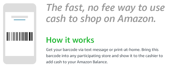 The fast, no fee way to pay with cash on Amazon | How it works | Choose to receive your barcode via text message or print-at-home. Bring this barcode into any participating store and show it to the cashier to add money to your Amazon Balance.