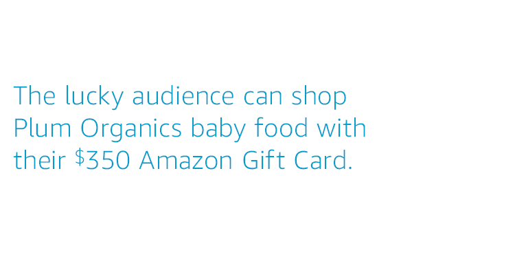 The lucky audience can shop Plum Organics baby food with their $350 Amazon Gift Card.