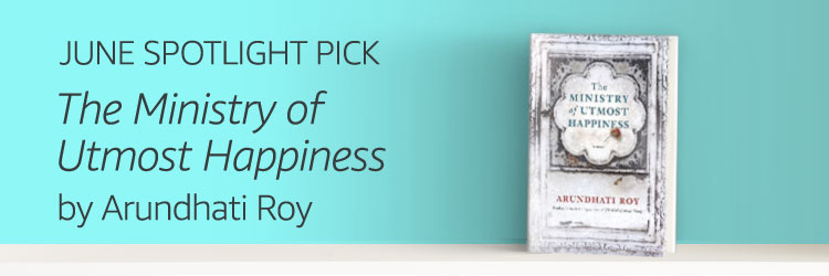 JUNE SPOTLIGHT PICK: The Ministry of Utmost Happiness by Arundhati Roy
