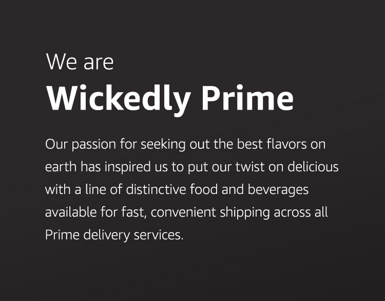 We are Wickedly Prime. Our passion for seeking out the best flavors on earth has inspired us to put our twist on delicious with a line of distinctive food and beverages available for fast, convenient shipping across all Prime delivery services.