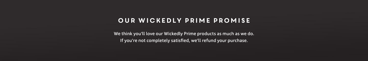 Our Wickedly Prime Promise We think you'll love our Wickedly Prime products as much as we do. If you're not completely satisfied, we'll refund your purchase.