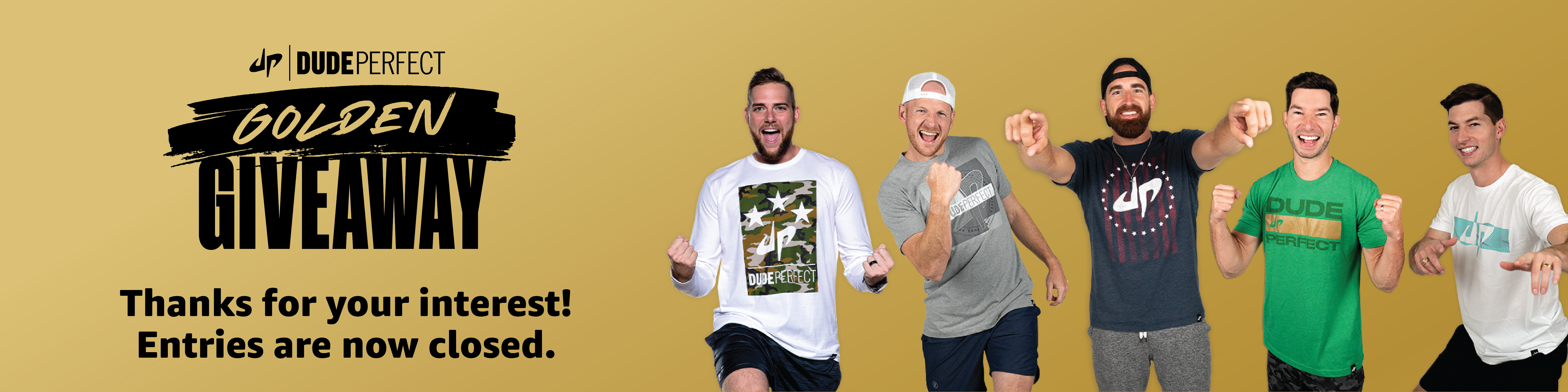 Thanks for your interest. Enteries are now closed for the Dude Perfect Golden Giveaway.