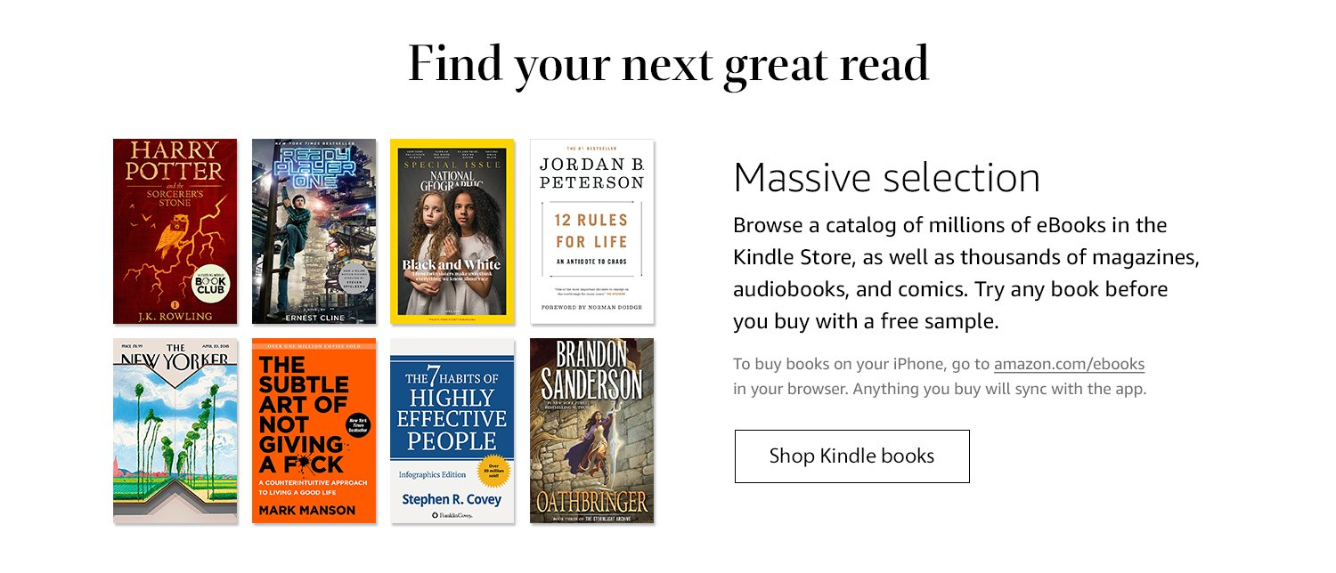 Find your next great read. Massive selection: Browse a catalog of millions of eBooks in the Kindle Store, as well as thousands of magazines, audiobooks, and comics. Try any book before you buy with a free sample. To buy books on your iPhone, go to amazon.com/ebooks in your browsers. Anything you buy will sync with the app. Shop Kindle books.