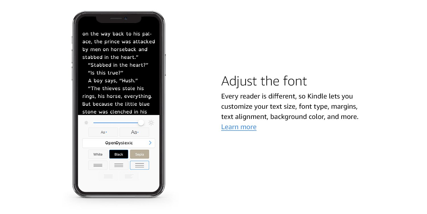 Adjust the font. Every reader is different, so Kindle lets you customize your text size, font type, margins, text alignment, background color, and more. Learn more