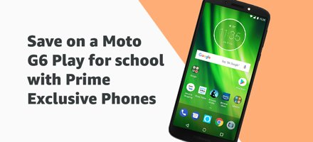 Save on a Moto G6 Play for school with Prime Exclusive Phones