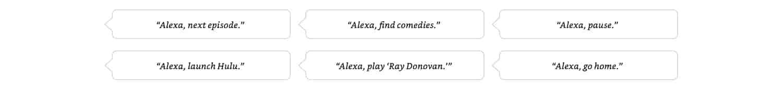 Alexa, next episode. Alexa, find comedies. Alexa, pause. Alexa, launch Hulu., Alexa, play Ray Donovan. Alexa, go home.