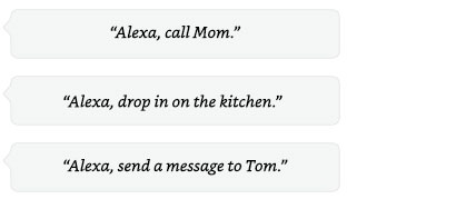 Alexa, call mom | Alexa, drop in on the kitchen. | Alexa, send a message to Tom.