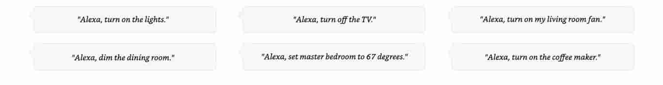 Alexa, turn on the lights. | Alexa, turn off the TV. | Alexa, turn on my living room fan. | Alexa, dim the dining room. | Alexa, set master bedroom to 67 degrees. | Alexa, turn on the coffee maker.