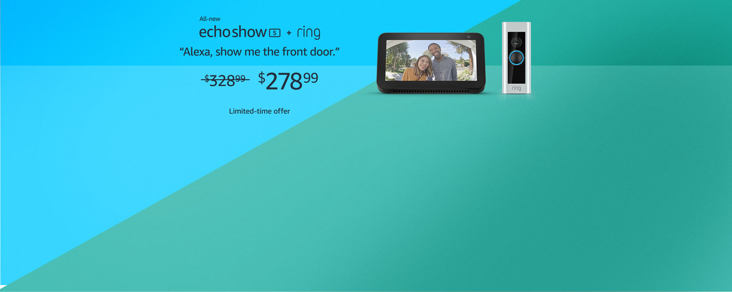 All-new Echo Show 5 + Ring   Alexa, show me the front door.   $278.99   Limited-time offer