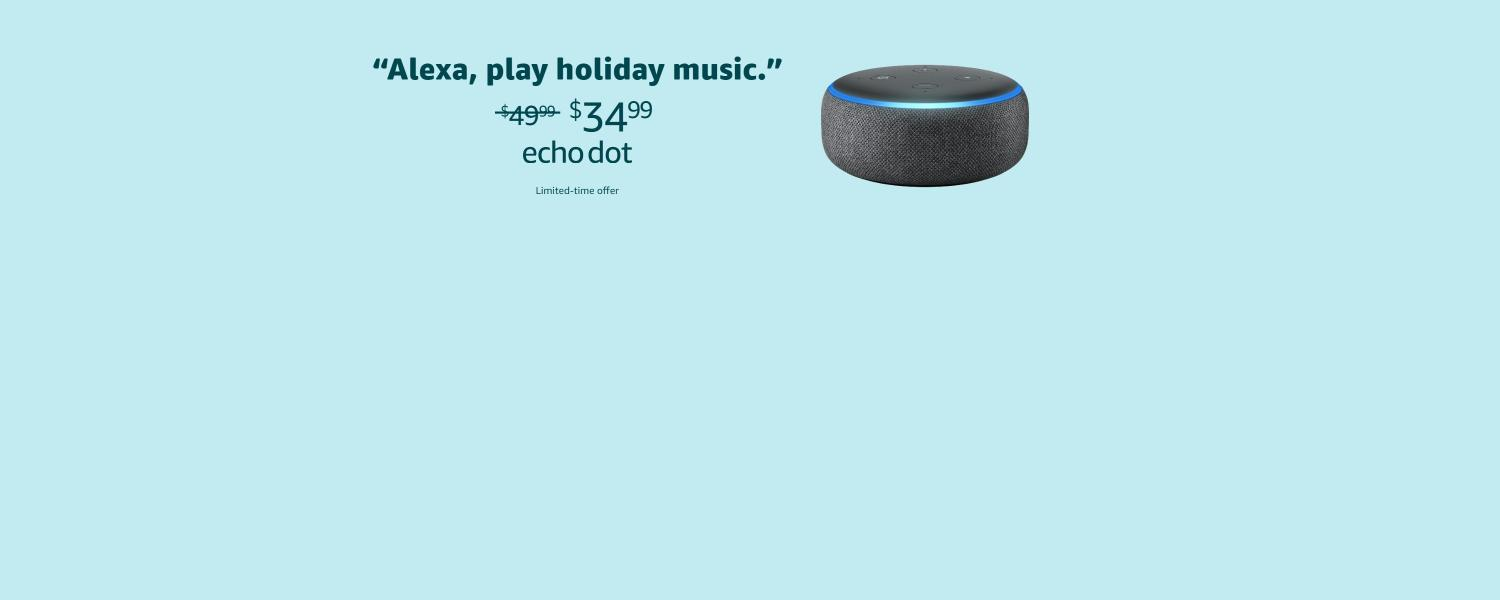 Alexa, play holiday music. | $34.99 | Echo Dot | Limited-time offer