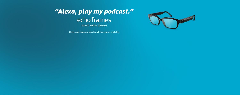 Alexa, play my podcast. Echo Frames, smart audio glasses. Check your insurance plan for reimbursement eligibility.