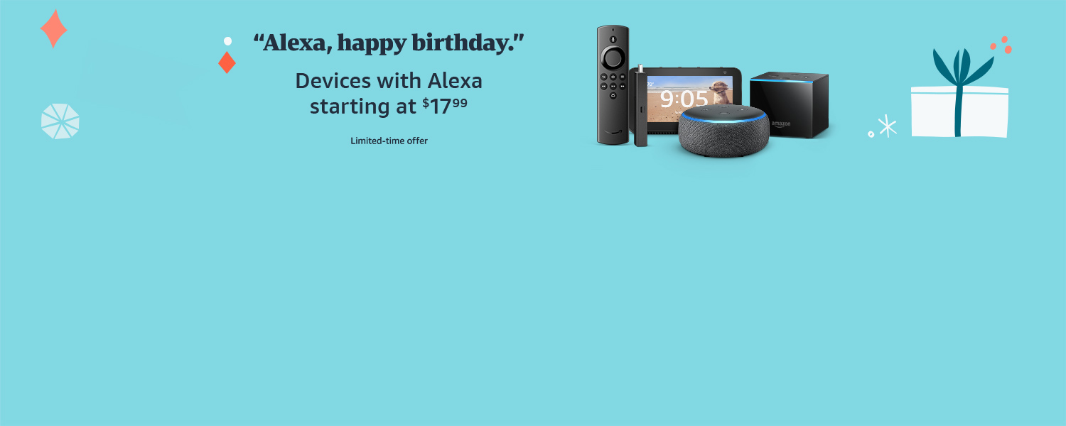 Alexa, happy birthday. Devices with Alexa starting at $17.99. Limited-time offer.