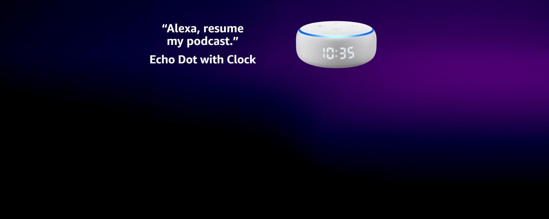 Alexa, resume my podcast. Echo Dot with Clock