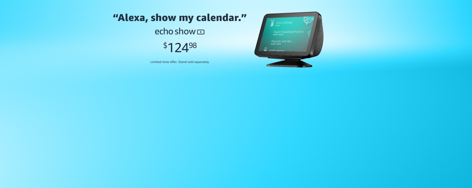 Alexa, show my calendar. Echo Show 8. $124.98. Limited-time offer. Stand sold separately